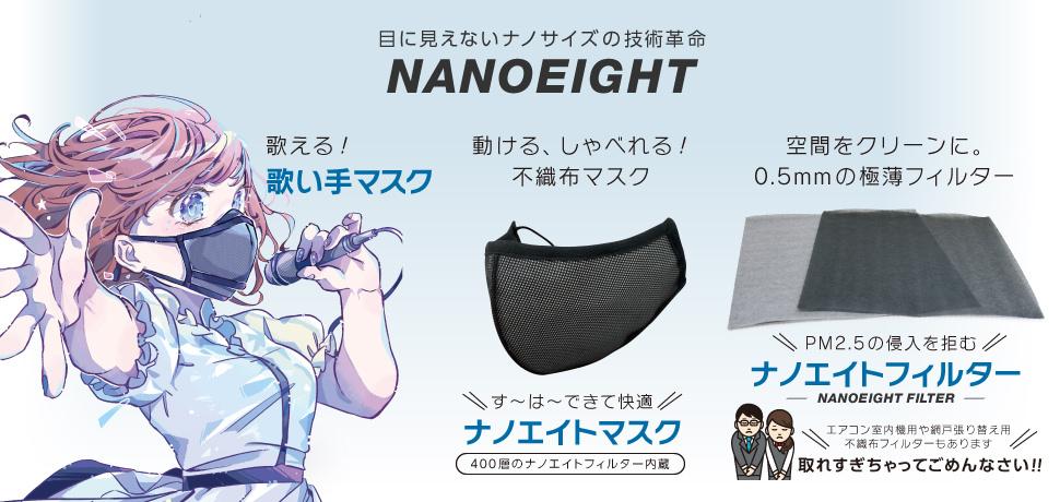 目に見えないナノサイズの技術革命NANOEIGHT(ナノエイト)。プロ達も認める除菌力。除菌消臭剤ナノエイト(NANOEIGHT)。過酷な環境下でも頼れるパフォーマンスを発揮する、すーはーす〜は〜できる不織布マスクのスーハーマスク。空間除菌を実現する、新発想の極薄フィルターNANOEIGHT FILTER(ナノエイトフィルター)取れすぎちゃってごめんなさい!!。今後も続々登場する、NANOEIGHTシリーズ。